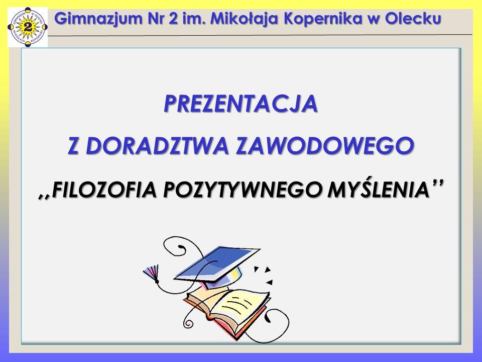 Gimnazjum Nr 2 im. Mikołaja Kopernika w Olecku PREZENTACJA Z DORADZTWA ZAWODOWEGO,, FILOZOFIA POZYTYWNEGO MYŚLENIA ''