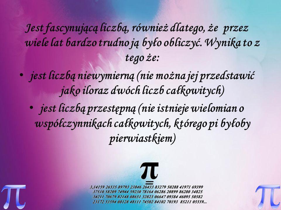 Z liczbą π, jakkolwiek pojawia się ona w wielu wzorach z różnych dziedzin, ludzie zetknęli się już w starożytności, zauważając, że stosunek obwodu koła do jego średnicy jest wartością stałą.