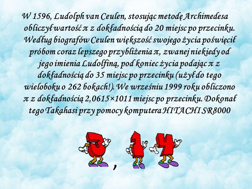W 1596, Ludolph van Ceulen, stosując metodę Archimedesa obliczył wartość π z dokładnością do 20 miejsc po przecinku.