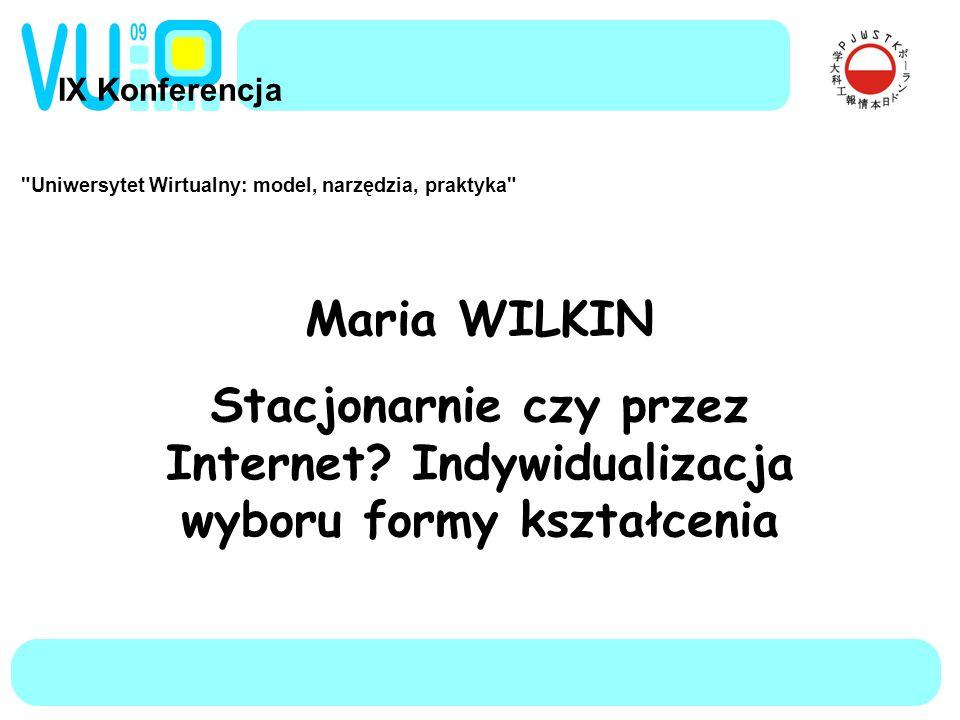 IX Konferencja Uniwersytet Wirtualny: model, narzędzia, praktyka Maria WILKIN Stacjonarnie czy przez Internet.