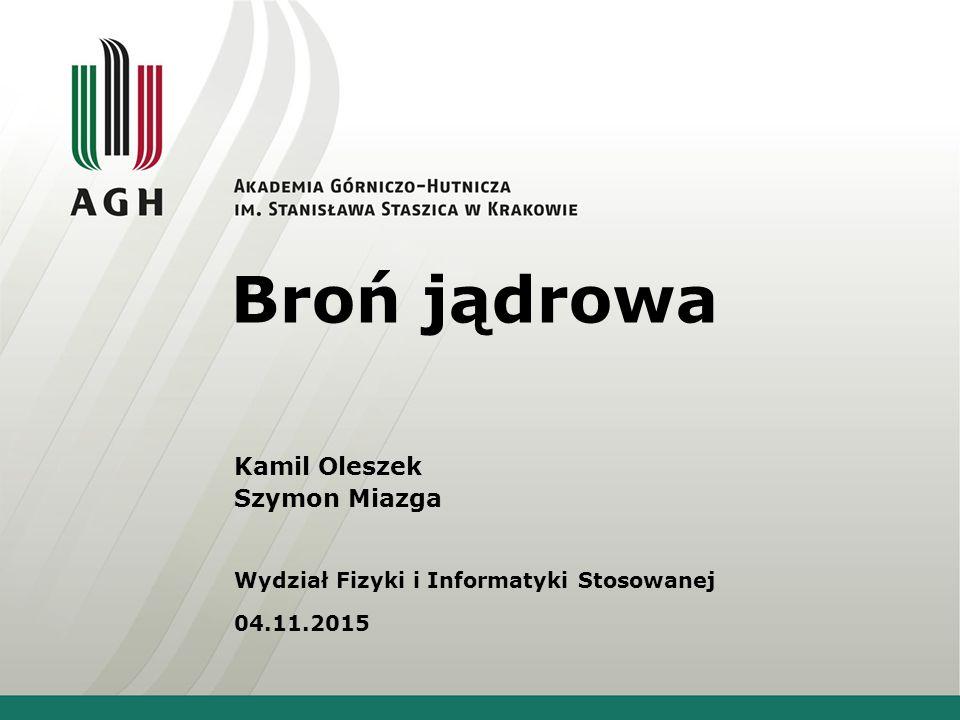 Broń jądrowa Kamil Oleszek Szymon Miazga Wydział Fizyki i Informatyki Stosowanej 04.11.2015