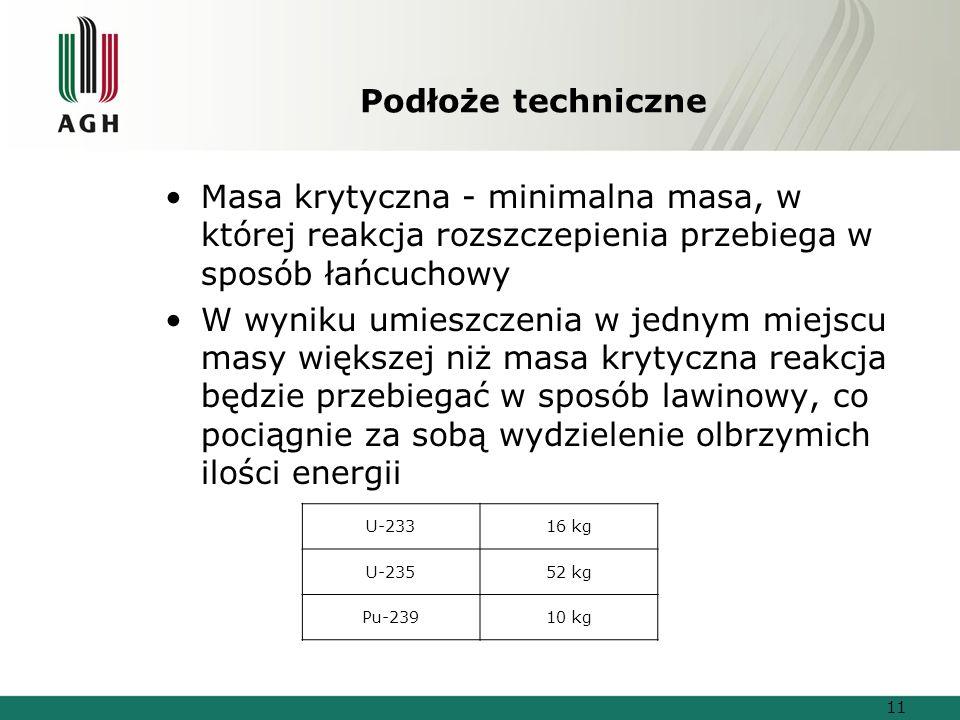 Podłoże techniczne Masa krytyczna - minimalna masa, w której reakcja rozszczepienia przebiega w sposób łańcuchowy W wyniku umieszczenia w jednym miejscu masy większej niż masa krytyczna reakcja będzie przebiegać w sposób lawinowy, co pociągnie za sobą wydzielenie olbrzymich ilości energii U-23316 kg U-23552 kg Pu-23910 kg 11