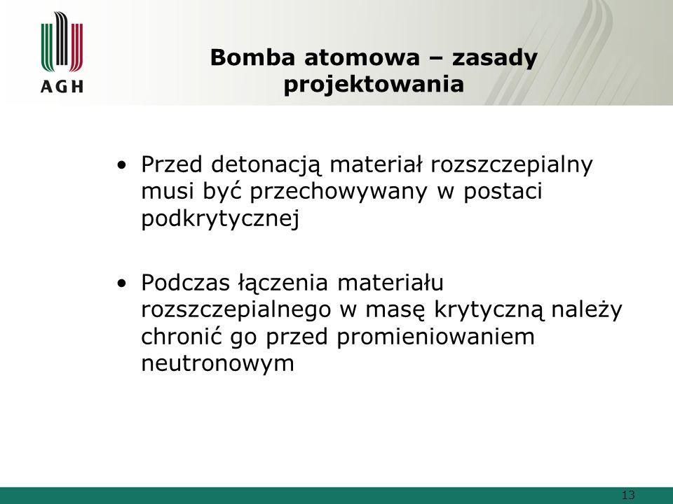 Bomba atomowa – zasady projektowania Przed detonacją materiał rozszczepialny musi być przechowywany w postaci podkrytycznej Podczas łączenia materiału rozszczepialnego w masę krytyczną należy chronić go przed promieniowaniem neutronowym 13