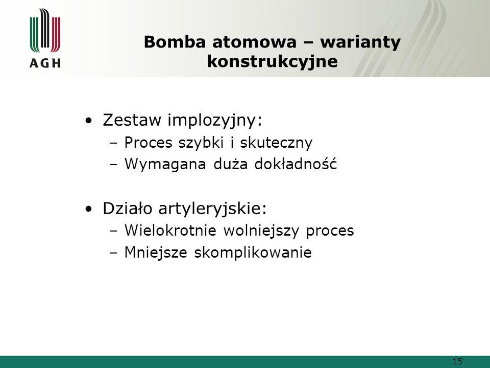 Bomba atomowa – warianty konstrukcyjne Zestaw implozyjny: –Proces szybki i skuteczny –Wymagana duża dokładność Działo artyleryjskie: –Wielokrotnie wolniejszy proces –Mniejsze skomplikowanie 15