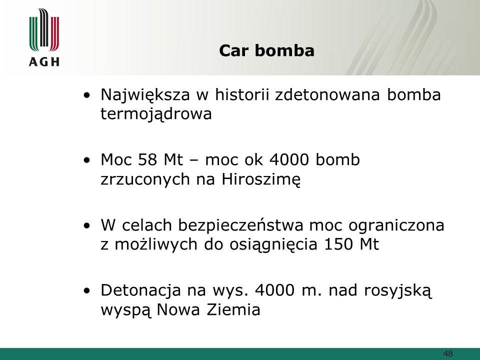 Car bomba Największa w historii zdetonowana bomba termojądrowa Moc 58 Mt – moc ok 4000 bomb zrzuconych na Hiroszimę W celach bezpieczeństwa moc ograniczona z możliwych do osiągnięcia 150 Mt Detonacja na wys.
