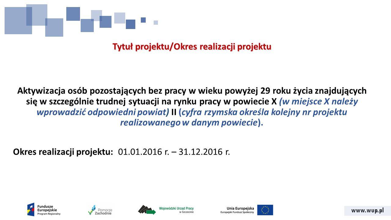 www.wup.pl Tytuł projektu/Okres realizacji projektu Aktywizacja osób pozostających bez pracy w wieku powyżej 29 roku życia znajdujących się w szczególnie trudnej sytuacji na rynku pracy w powiecie X (w miejsce X należy wprowadzić odpowiedni powiat) II (cyfra rzymska określa kolejny nr projektu realizowanego w danym powiecie).