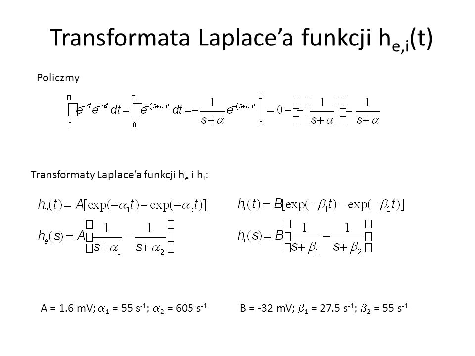 Transformata Laplace'a funkcji h e,i (t) Policzmy Transformaty Laplace'a funkcji h e i h i : A = 1.6 mV;  1 = 55 s -1 ;  2 = 605 s -1 B = -32 mV; 