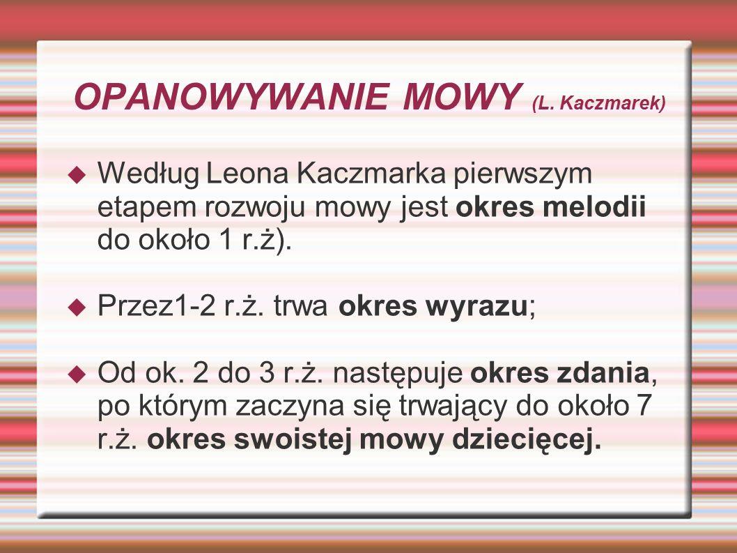 OPANOWYWANIE MOWY (L. Kaczmarek)  Według Leona Kaczmarka pierwszym etapem rozwoju mowy jest okres melodii do około 1 r.ż).  Przez1-2 r.ż. trwa okres