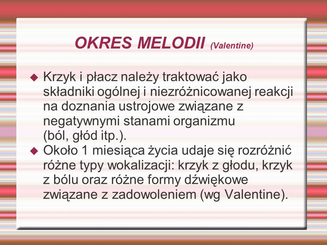 OKRES MELODII (Valentine)  Krzyk i płacz należy traktować jako składniki ogólnej i niezróżnicowanej reakcji na doznania ustrojowe związane z negatywn