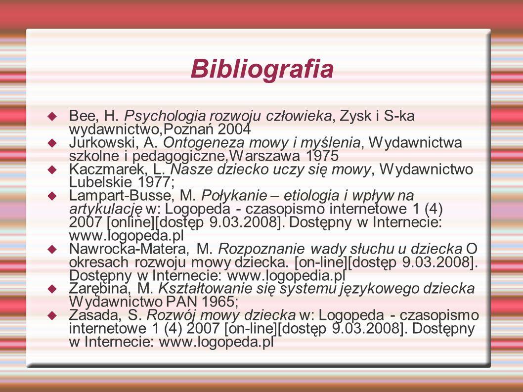 Bibliografia  Bee, H. Psychologia rozwoju człowieka, Zysk i S-ka wydawnictwo,Poznań 2004  Jurkowski, A. Ontogeneza mowy i myślenia, Wydawnictwa szko