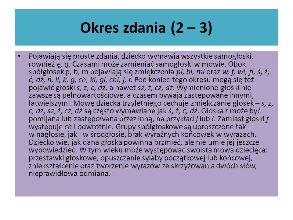Okres zdania (2 – 3) Pojawiają się proste zdania, dziecko wymawia wszystkie samogłoski, również ę, ą. Czasami może zamieniać samogłoski w mowie. Obok