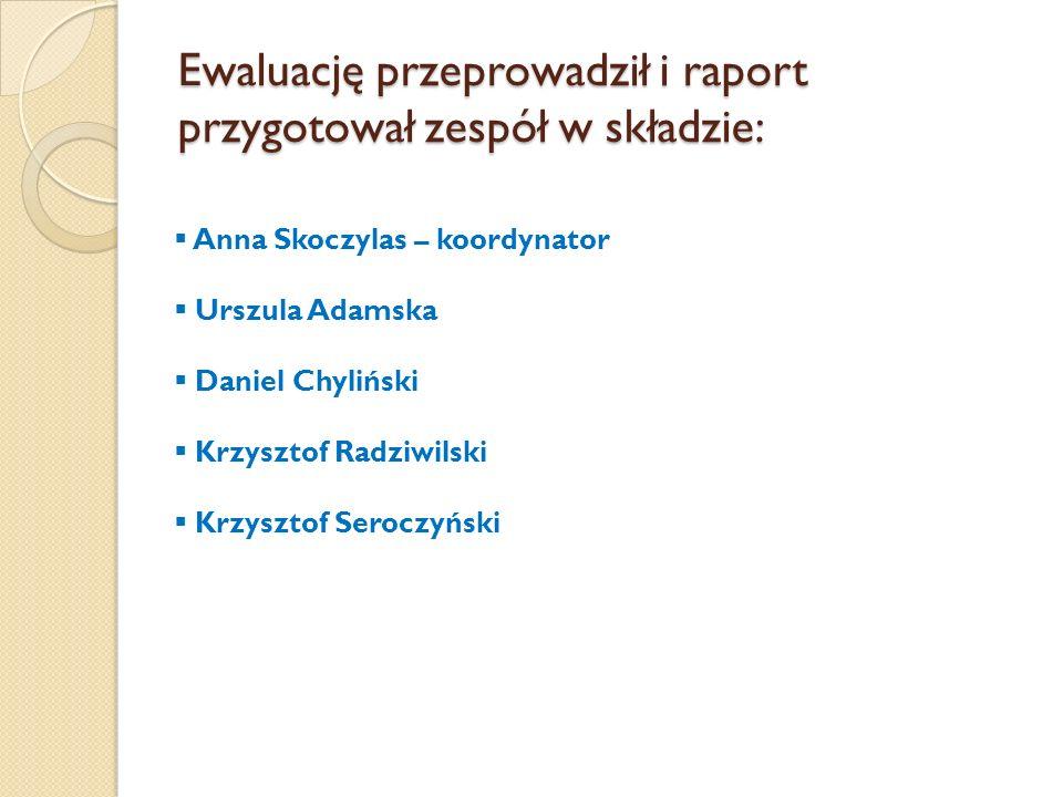 Ewaluację przeprowadził i raport przygotował zespół w składzie:  Anna Skoczylas – koordynator  Urszula Adamska  Daniel Chyliński  Krzysztof Radziwilski  Krzysztof Seroczyński