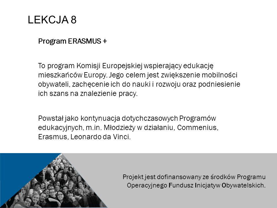 LEKCJA 8 Program ERASMUS + To program Komisji Europejskiej wspierający edukację mieszkańców Europy.