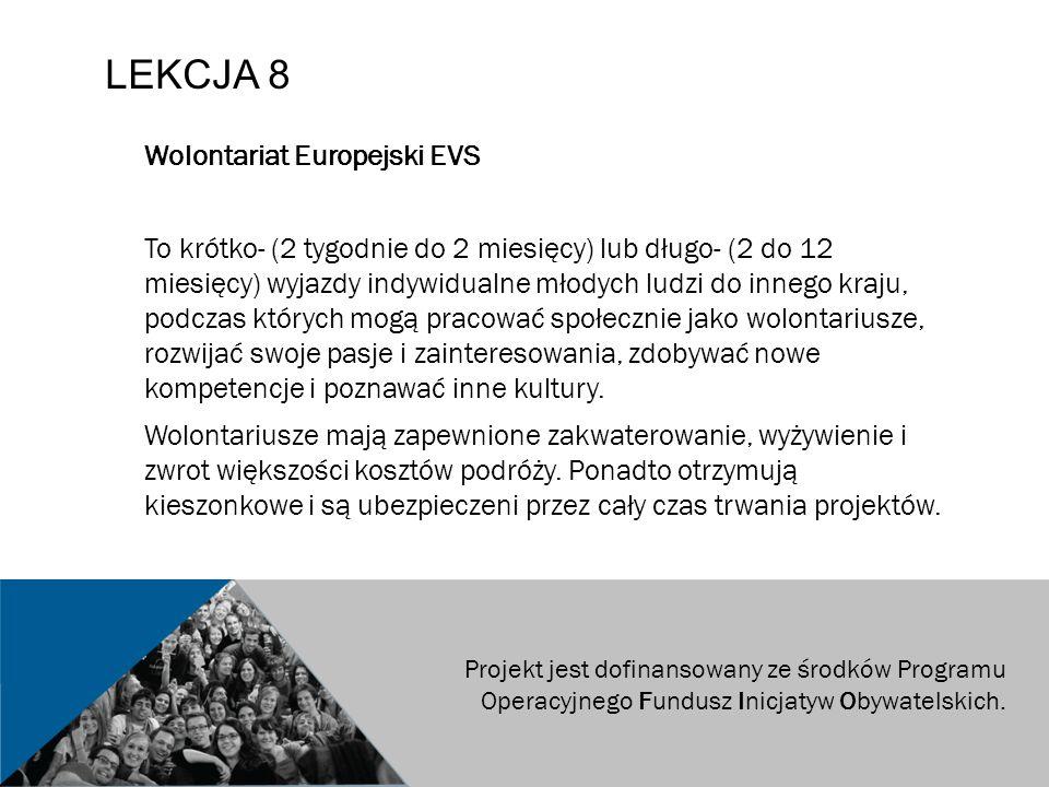 LEKCJA 8 Wolontariat Europejski EVS To krótko- (2 tygodnie do 2 miesięcy) lub długo- (2 do 12 miesięcy) wyjazdy indywidualne młodych ludzi do innego kraju, podczas których mogą pracować społecznie jako wolontariusze, rozwijać swoje pasje i zainteresowania, zdobywać nowe kompetencje i poznawać inne kultury.