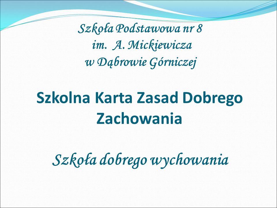 Szkoła Podstawowa nr 8 im. A. Mickiewicza w Dąbrowie Górniczej Szkolna Karta Zasad Dobrego Zachowania Szkoła dobrego wychowania
