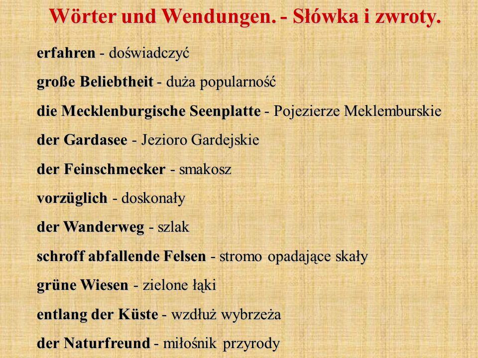 erfahren - doświadczyć große Beliebtheit - duża popularność die Mecklenburgische Seenplatte - Pojezierze Meklemburskie der Gardasee - Jezioro Gardejskie der Feinschmecker - smakosz vorzüglich - doskonały der Wanderweg - szlak schroff abfallende Felsen - stromo opadające skały grüne Wiesen - zielone łąki entlang der Küste - wzdłuż wybrzeża der Naturfreund - miłośnik przyrody Wörter und Wendungen.