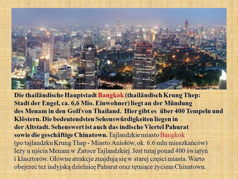 Die thailändische Hauptstadt Bangkok (thailändisch Krung Thep: Stadt der Engel, ca. 6,6 Mio. Einwohner) liegt an der Mündung des Menam in den Golf von