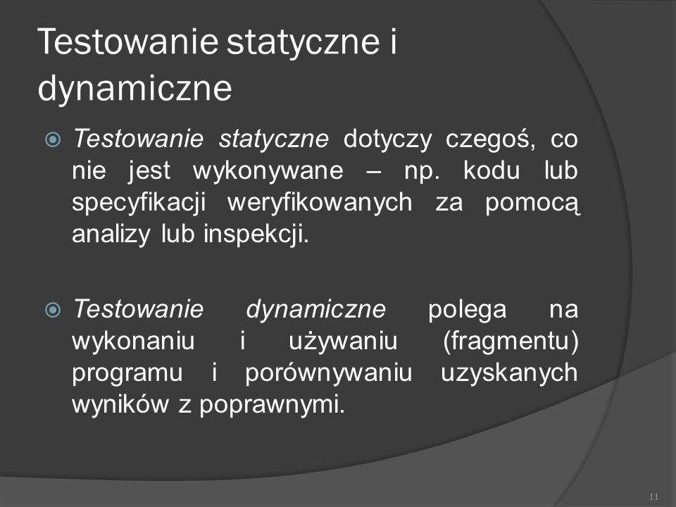 Testowanie statyczne i dynamiczne  Testowanie statyczne dotyczy czegoś, co nie jest wykonywane – np. kodu lub specyfikacji weryfikowanych za pomocą a