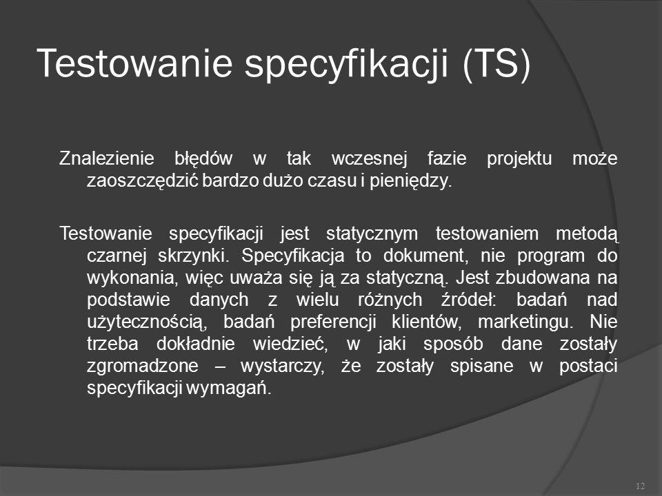 Testowanie specyfikacji (TS) Znalezienie błędów w tak wczesnej fazie projektu może zaoszczędzić bardzo dużo czasu i pieniędzy. Testowanie specyfikacji