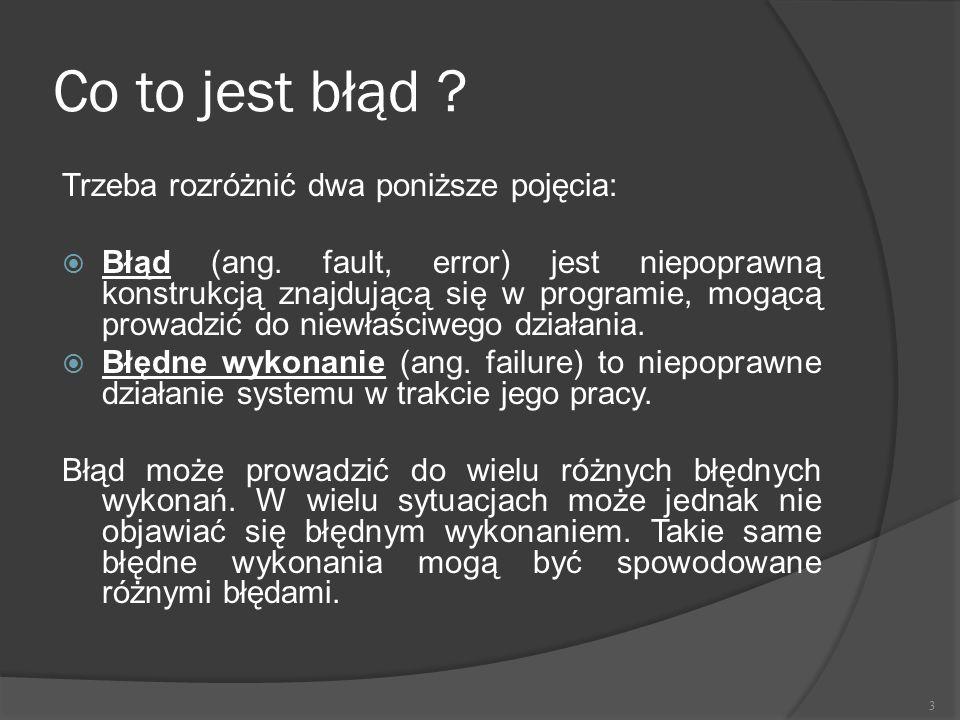 Co to jest błąd ? Trzeba rozróżnić dwa poniższe pojęcia:  Błąd (ang. fault, error) jest niepoprawną konstrukcją znajdującą się w programie, mogącą pr