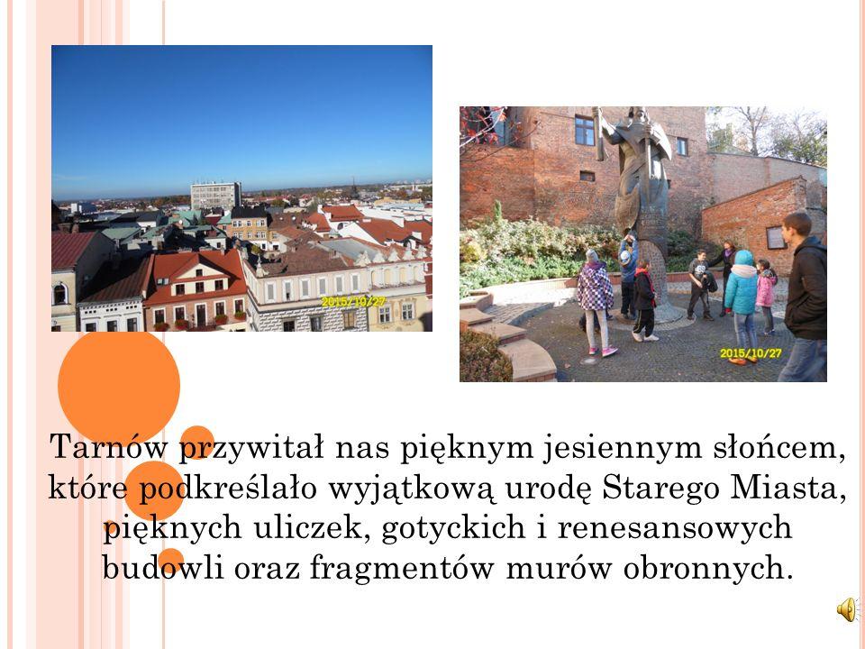 Tarnów przywitał nas pięknym jesiennym słońcem, które podkreślało wyjątkową urodę Starego Miasta, pięknych uliczek, gotyckich i renesansowych budowli oraz fragmentów murów obronnych.