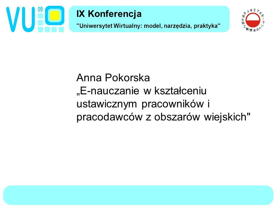 """IX Konferencja Uniwersytet Wirtualny: model, narzędzia, praktyka Anna Pokorska """"E-nauczanie w kształceniu ustawicznym pracowników i pracodawców z obszarów wiejskich"""
