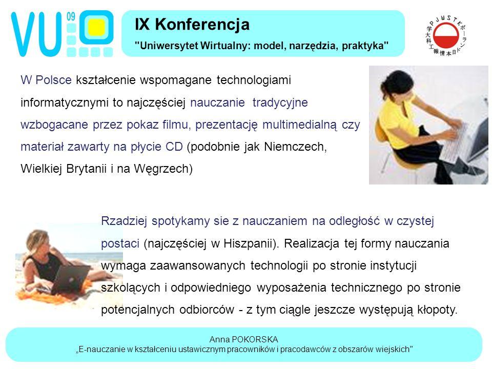 """Anna POKORSKA """"E-nauczanie w kształceniu ustawicznym pracowników i pracodawców z obszarów wiejskich IX Konferencja Uniwersytet Wirtualny: model, narzędzia, praktyka W Polsce kształcenie wspomagane technologiami informatycznymi to najczęściej nauczanie tradycyjne wzbogacane przez pokaz filmu, prezentację multimedialną czy materiał zawarty na płycie CD (podobnie jak Niemczech, Wielkiej Brytanii i na Węgrzech) Rzadziej spotykamy sie z nauczaniem na odległość w czystej postaci (najczęściej w Hiszpanii)."""
