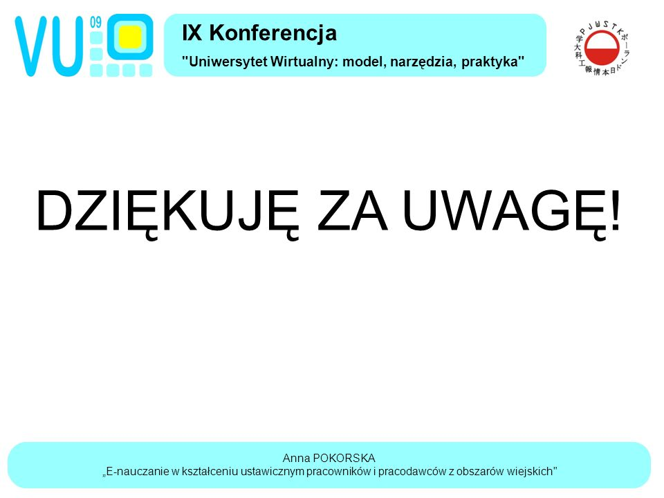 """Anna POKORSKA """"E-nauczanie w kształceniu ustawicznym pracowników i pracodawców z obszarów wiejskich IX Konferencja Uniwersytet Wirtualny: model, narzędzia, praktyka DZIĘKUJĘ ZA UWAGĘ!"""