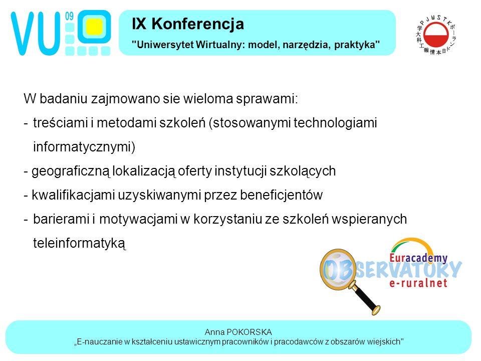 """Anna POKORSKA """"E-nauczanie w kształceniu ustawicznym pracowników i pracodawców z obszarów wiejskich IX Konferencja Uniwersytet Wirtualny: model, narzędzia, praktyka W badaniu zajmowano sie wieloma sprawami: -treściami i metodami szkoleń (stosowanymi technologiami informatycznymi) - geograficzną lokalizacją oferty instytucji szkolących - kwalifikacjami uzyskiwanymi przez beneficjentów -barierami i motywacjami w korzystaniu ze szkoleń wspieranych teleinformatyką"""