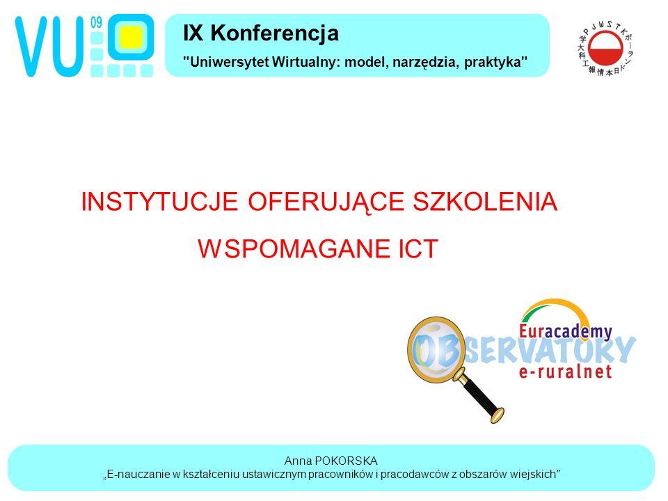 """Anna POKORSKA """"E-nauczanie w kształceniu ustawicznym pracowników i pracodawców z obszarów wiejskich IX Konferencja Uniwersytet Wirtualny: model, narzędzia, praktyka INSTYTUCJE OFERUJĄCE SZKOLENIA WSPOMAGANE ICT"""