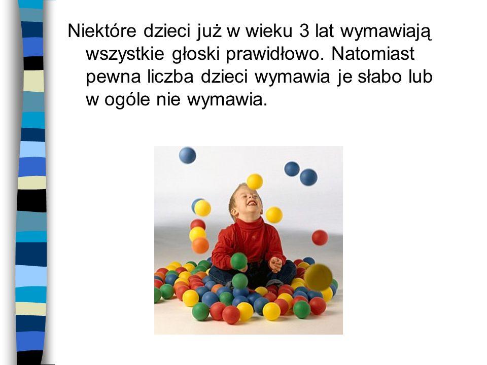 Niektóre dzieci już w wieku 3 lat wymawiają wszystkie głoski prawidłowo. Natomiast pewna liczba dzieci wymawia je słabo lub w ogóle nie wymawia.
