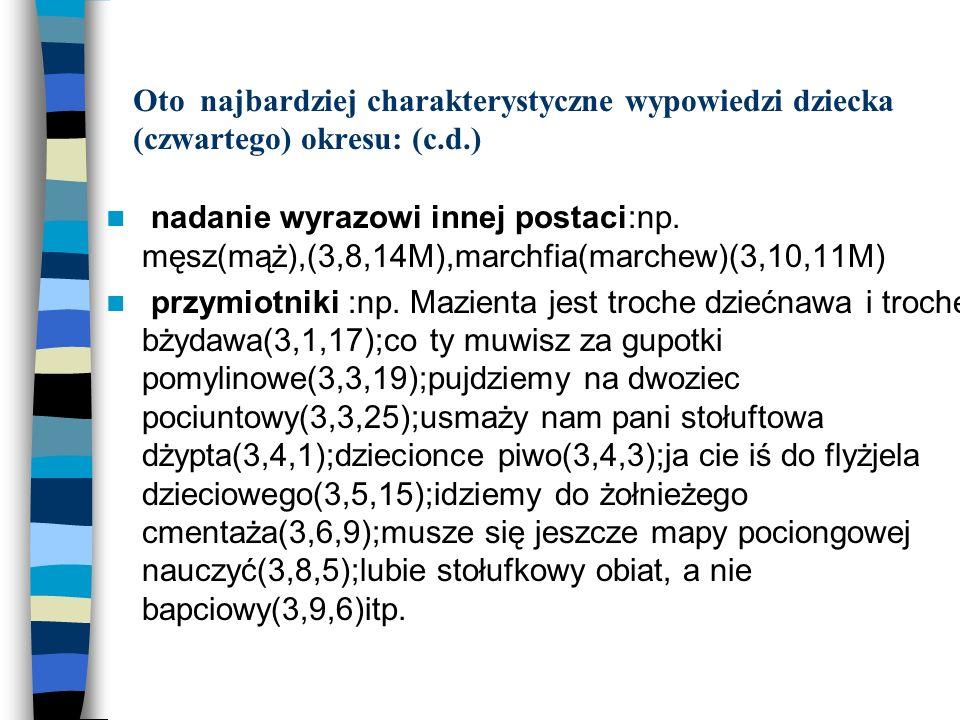 Oto najbardziej charakterystyczne wypowiedzi dziecka (czwartego) okresu: (c.d.) nadanie wyrazowi innej postaci:np. męsz(mąż),(3,8,14M),marchfia(marche