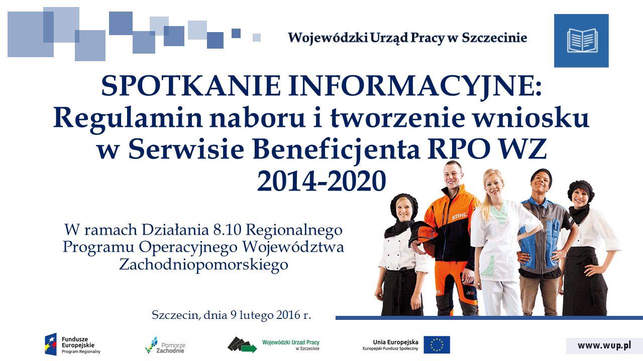 www.wup.pl SPOTKANIE INFORMACYJNE: Regulamin naboru i tworzenie wniosku w Serwisie Beneficjenta RPO WZ 2014-2020 W ramach Działania 8.10 Regionalnego Programu Operacyjnego Województwa Zachodniopomorskiego Szczecin, dnia 9 lutego 2016 r.