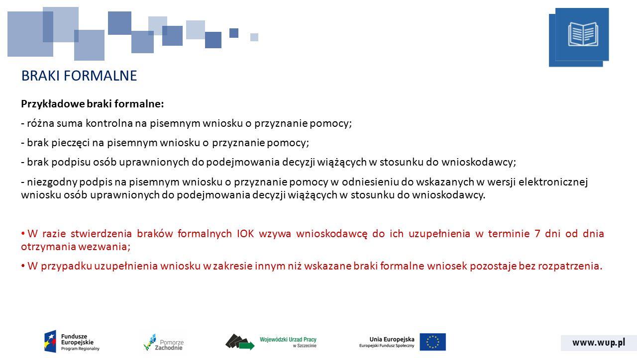 www.wup.pl BRAKI FORMALNE Przykładowe braki formalne: - różna suma kontrolna na pisemnym wniosku o przyznanie pomocy; - brak pieczęci na pisemnym wniosku o przyznanie pomocy; - brak podpisu osób uprawnionych do podejmowania decyzji wiążących w stosunku do wnioskodawcy; - niezgodny podpis na pisemnym wniosku o przyznanie pomocy w odniesieniu do wskazanych w wersji elektronicznej wniosku osób uprawnionych do podejmowania decyzji wiążących w stosunku do wnioskodawcy.