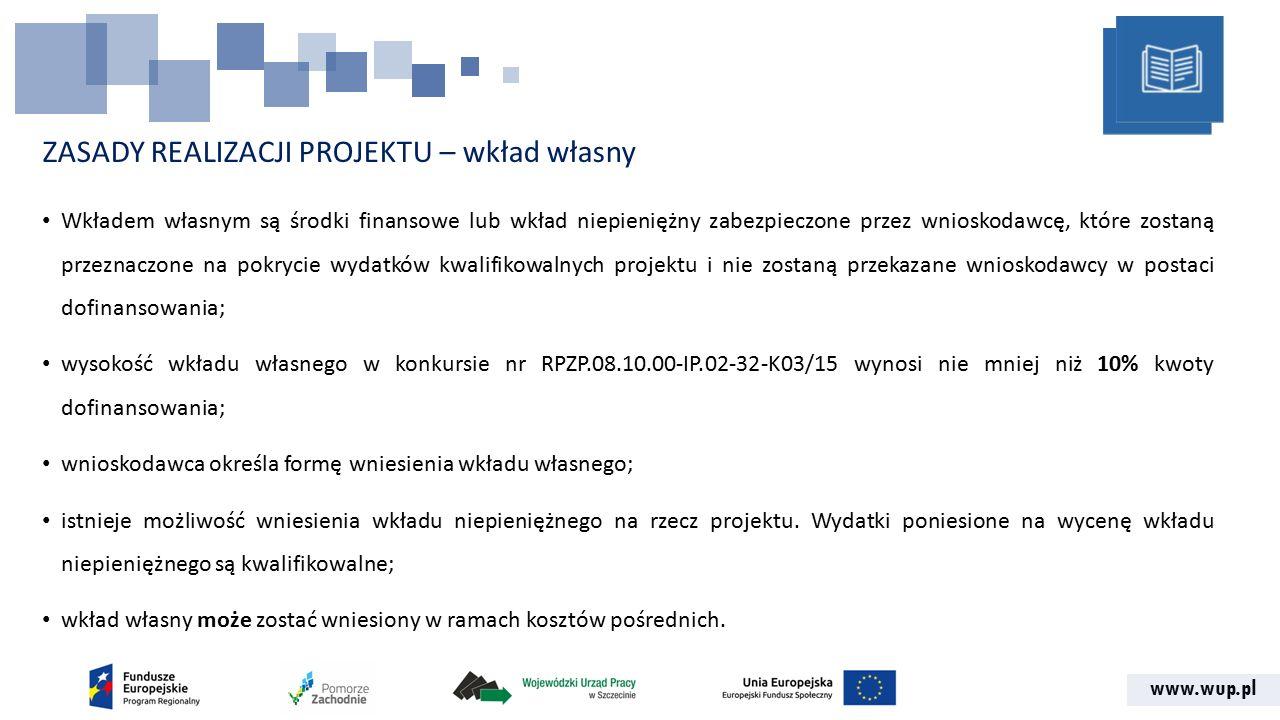www.wup.pl ZASADY REALIZACJI PROJEKTU – wkład własny Wkładem własnym są środki finansowe lub wkład niepieniężny zabezpieczone przez wnioskodawcę, które zostaną przeznaczone na pokrycie wydatków kwalifikowalnych projektu i nie zostaną przekazane wnioskodawcy w postaci dofinansowania; wysokość wkładu własnego w konkursie nr RPZP.08.10.00-IP.02-32-K03/15 wynosi nie mniej niż 10% kwoty dofinansowania; wnioskodawca określa formę wniesienia wkładu własnego; istnieje możliwość wniesienia wkładu niepieniężnego na rzecz projektu.