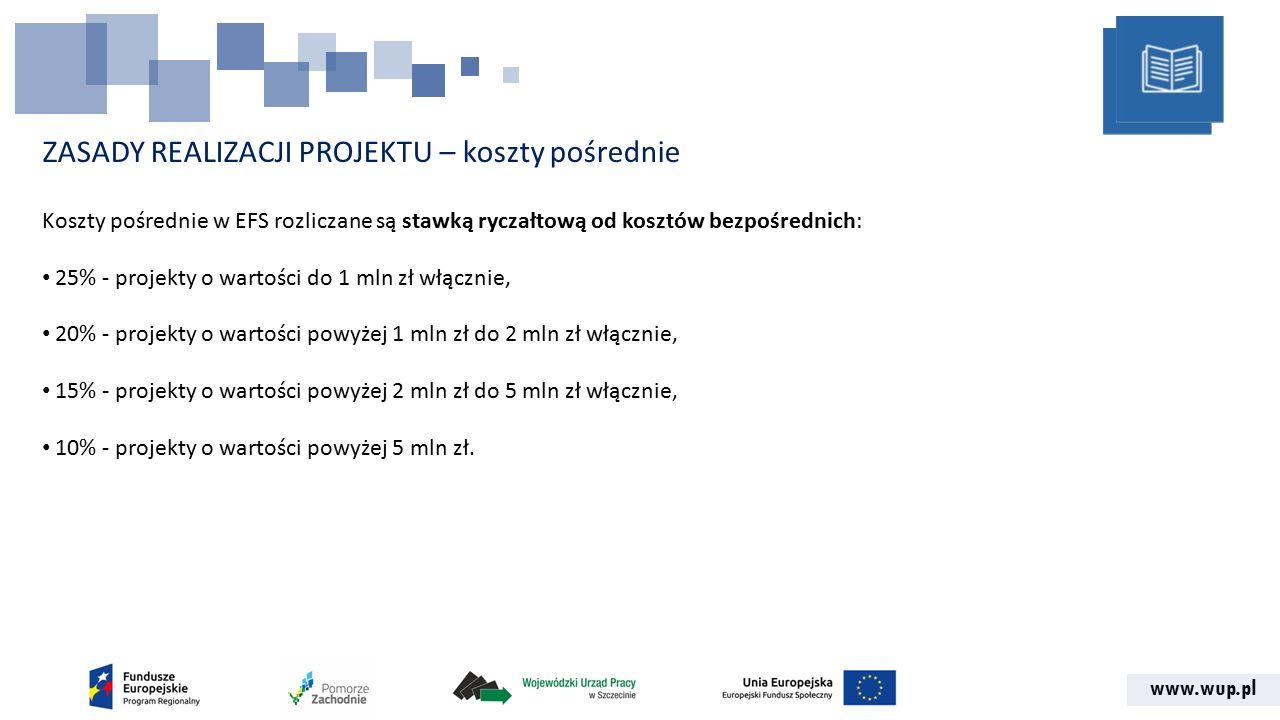 www.wup.pl ZASADY REALIZACJI PROJEKTU – koszty pośrednie Koszty pośrednie w EFS rozliczane są stawką ryczałtową od kosztów bezpośrednich: 25% - projekty o wartości do 1 mln zł włącznie, 20% - projekty o wartości powyżej 1 mln zł do 2 mln zł włącznie, 15% - projekty o wartości powyżej 2 mln zł do 5 mln zł włącznie, 10% - projekty o wartości powyżej 5 mln zł.