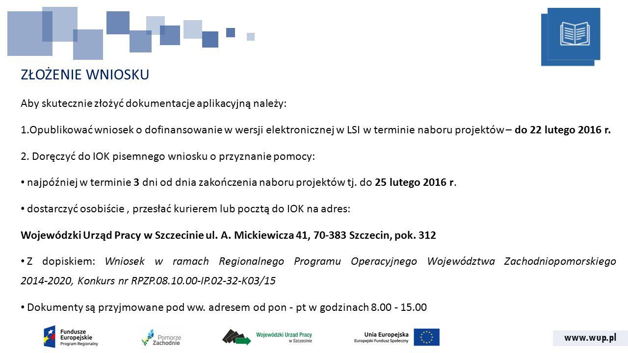www.wup.pl ZŁOŻENIE WNIOSKU Aby skutecznie złożyć dokumentacje aplikacyjną należy: 1.Opublikować wniosek o dofinansowanie w wersji elektronicznej w LSI w terminie naboru projektów – do 22 lutego 2016 r.
