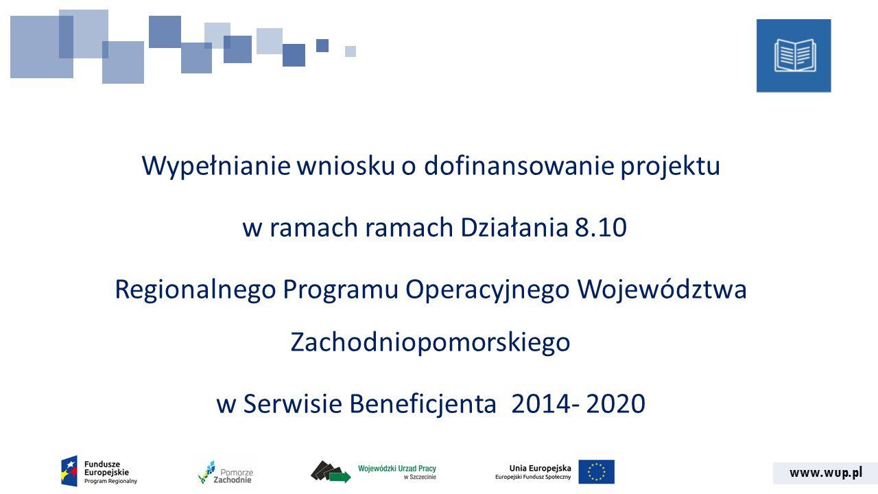 www.wup.pl Wypełnianie wniosku o dofinansowanie projektu w ramach ramach Działania 8.10 Regionalnego Programu Operacyjnego Województwa Zachodniopomorskiego w Serwisie Beneficjenta 2014- 2020