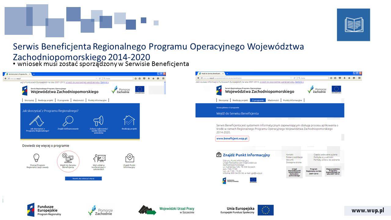 www.wup.pl Serwis Beneficjenta Regionalnego Programu Operacyjnego Województwa Zachodniopomorskiego 2014-2020 wniosek musi zostać sporządzony w Serwisie Beneficjenta