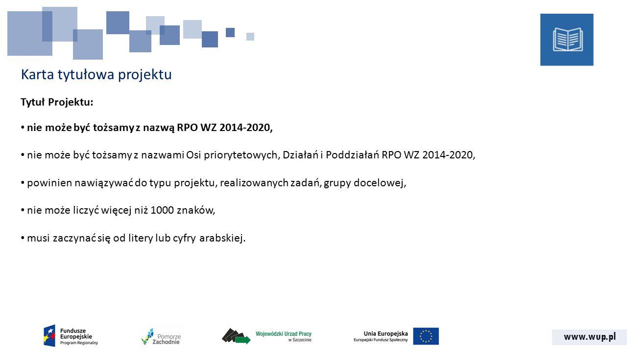 www.wup.pl Karta tytułowa projektu Tytuł Projektu: nie może być tożsamy z nazwą RPO WZ 2014-2020, nie może być tożsamy z nazwami Osi priorytetowych, Działań i Poddziałań RPO WZ 2014-2020, powinien nawiązywać do typu projektu, realizowanych zadań, grupy docelowej, nie może liczyć więcej niż 1000 znaków, musi zaczynać się od litery lub cyfry arabskiej.