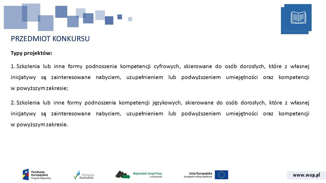 www.wup.pl PRZEDMIOT KONKURSU Grupa docelowa: Osoby w wieku 18 lat i więcej zamierzające uczestniczyć z własnej inicjatywy w szkoleniach i kursach w zakresie kształtowania kompetencji informatycznych oraz porozumiewania się w językach obcych, w szczególności osoby w wieku powyżej 50.