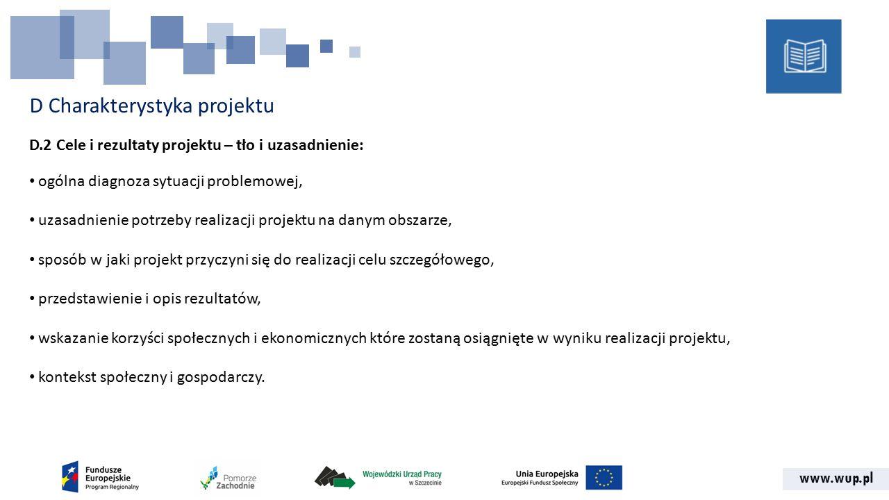 www.wup.pl D Charakterystyka projektu D.2 Cele i rezultaty projektu – tło i uzasadnienie: ogólna diagnoza sytuacji problemowej, uzasadnienie potrzeby realizacji projektu na danym obszarze, sposób w jaki projekt przyczyni się do realizacji celu szczegółowego, przedstawienie i opis rezultatów, wskazanie korzyści społecznych i ekonomicznych które zostaną osiągnięte w wyniku realizacji projektu, kontekst społeczny i gospodarczy.