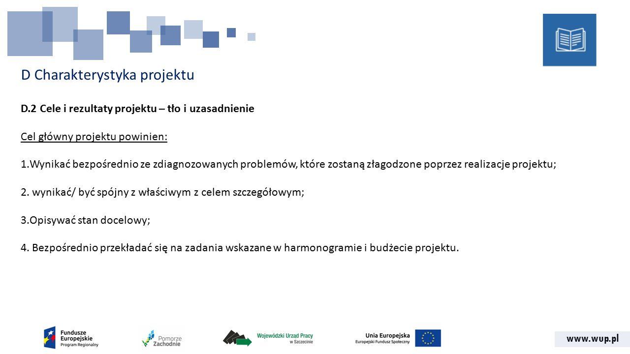 www.wup.pl D Charakterystyka projektu D.2 Cele i rezultaty projektu – tło i uzasadnienie Cel główny projektu powinien: 1.Wynikać bezpośrednio ze zdiagnozowanych problemów, które zostaną złagodzone poprzez realizacje projektu; 2.