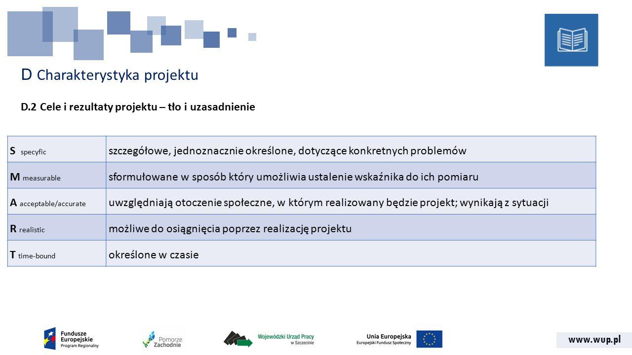 www.wup.pl D Charakterystyka projektu D.2 Cele i rezultaty projektu – tło i uzasadnienie S specyfic szczegółowe, jednoznacznie określone, dotyczące konkretnych problemów M measurable sformułowane w sposób który umożliwia ustalenie wskaźnika do ich pomiaru A acceptable/accurate uwzględniają otoczenie społeczne, w którym realizowany będzie projekt; wynikają z sytuacji R realistic możliwe do osiągnięcia poprzez realizację projektu T time-bound określone w czasie