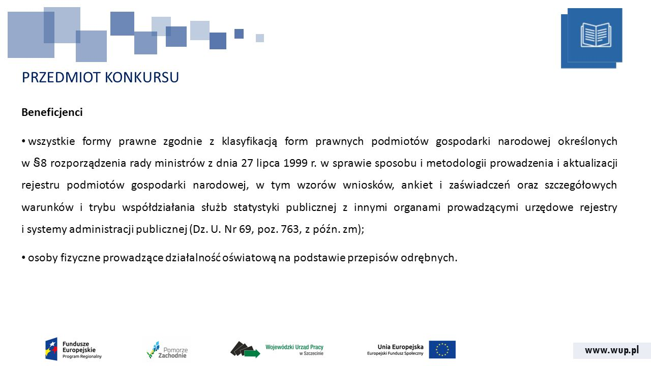 www.wup.pl PRZEDMIOT KONKURSU Beneficjenci wszystkie formy prawne zgodnie z klasyfikacją form prawnych podmiotów gospodarki narodowej określonych w §8 rozporządzenia rady ministrów z dnia 27 lipca 1999 r.