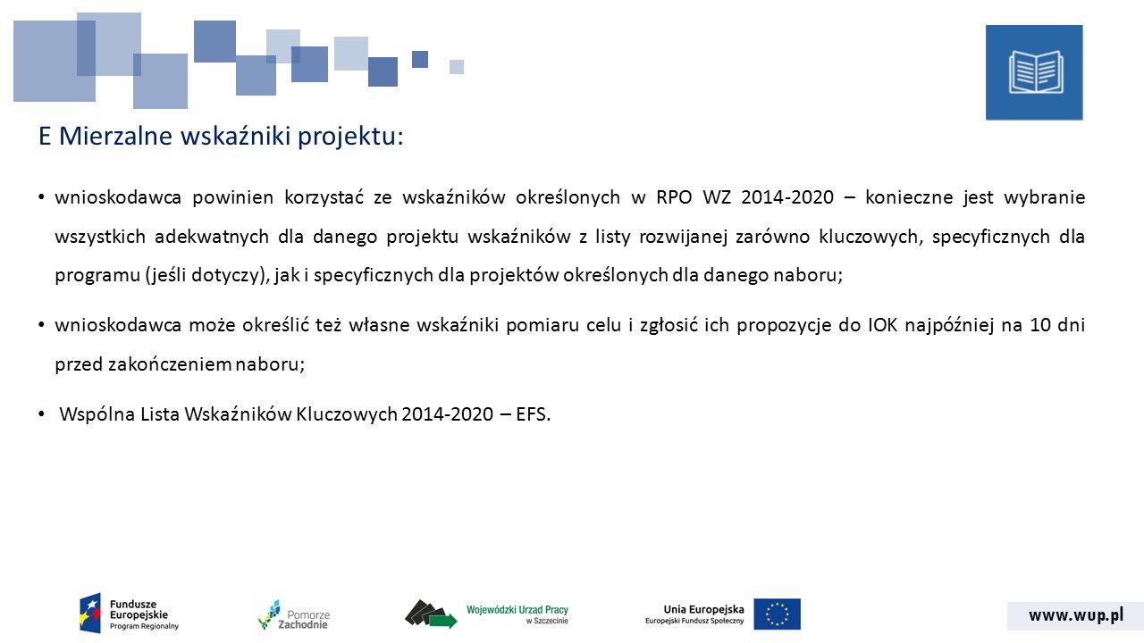www.wup.pl E Mierzalne wskaźniki projektu: wnioskodawca powinien korzystać ze wskaźników określonych w RPO WZ 2014-2020 – konieczne jest wybranie wszystkich adekwatnych dla danego projektu wskaźników z listy rozwijanej zarówno kluczowych, specyficznych dla programu (jeśli dotyczy), jak i specyficznych dla projektów określonych dla danego naboru; wnioskodawca może określić też własne wskaźniki pomiaru celu i zgłosić ich propozycje do IOK najpóźniej na 10 dni przed zakończeniem naboru; Wspólna Lista Wskaźników Kluczowych 2014-2020 – EFS.