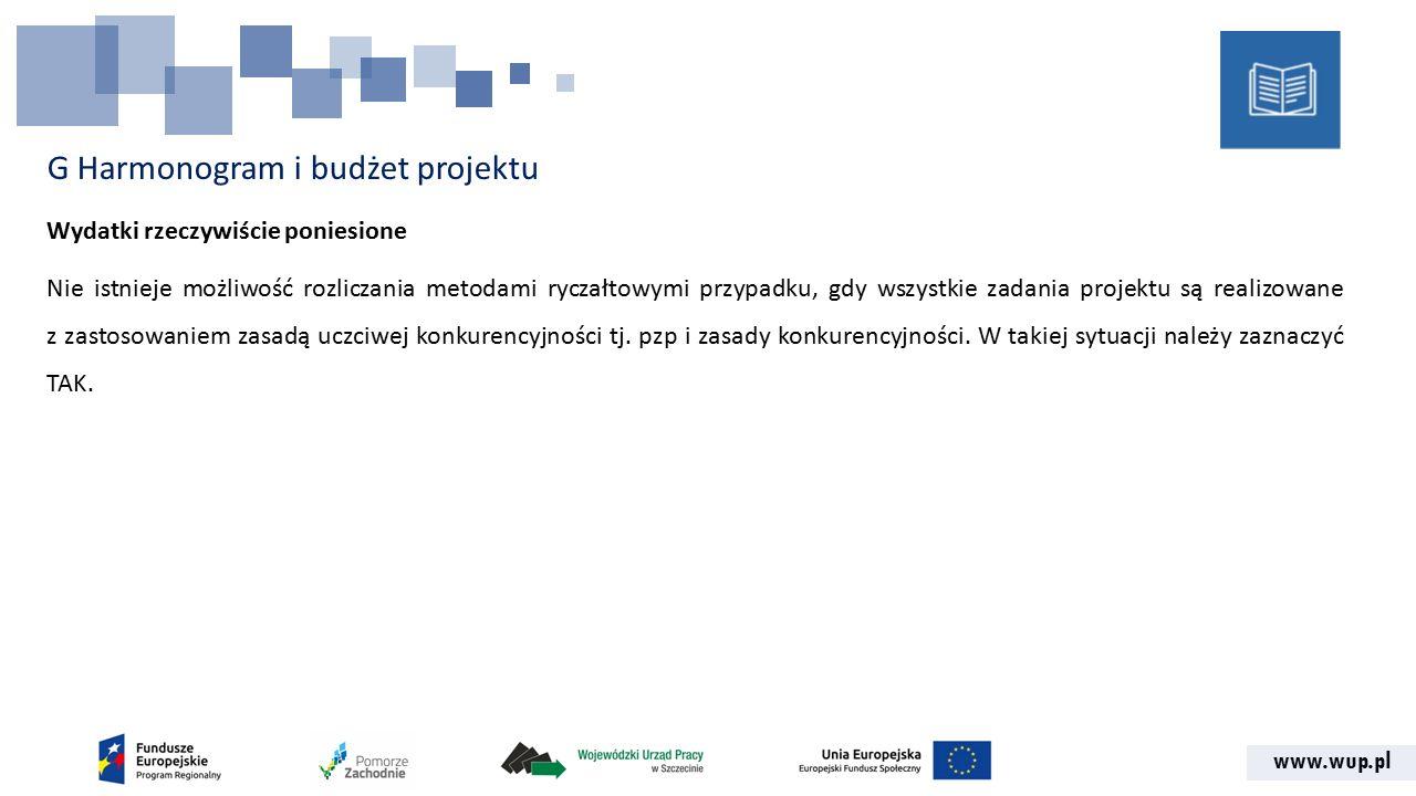 www.wup.pl G Harmonogram i budżet projektu Wydatki rzeczywiście poniesione Nie istnieje możliwość rozliczania metodami ryczałtowymi przypadku, gdy wszystkie zadania projektu są realizowane z zastosowaniem zasadą uczciwej konkurencyjności tj.
