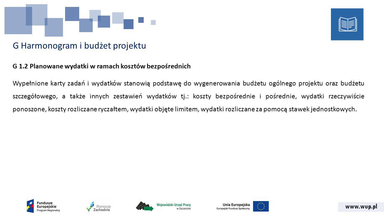 www.wup.pl G Harmonogram i budżet projektu G 1.2 Planowane wydatki w ramach kosztów bezpośrednich Wypełnione karty zadań i wydatków stanowią podstawę do wygenerowania budżetu ogólnego projektu oraz budżetu szczegółowego, a także innych zestawień wydatków tj.: koszty bezpośrednie i pośrednie, wydatki rzeczywiście ponoszone, koszty rozliczane ryczałtem, wydatki objęte limitem, wydatki rozliczane za pomocą stawek jednostkowych.