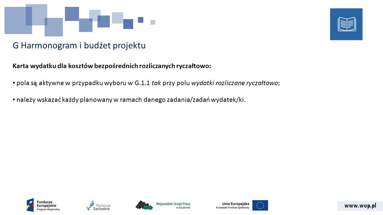 www.wup.pl G Harmonogram i budżet projektu Karta wydatku dla kosztów bezpośrednich rozliczanych ryczałtowo: pola są aktywne w przypadku wyboru w G.1.1 tak przy polu wydatki rozliczane ryczałtowo; należy wskazać każdy planowany w ramach danego zadania/zadań wydatek/ki.
