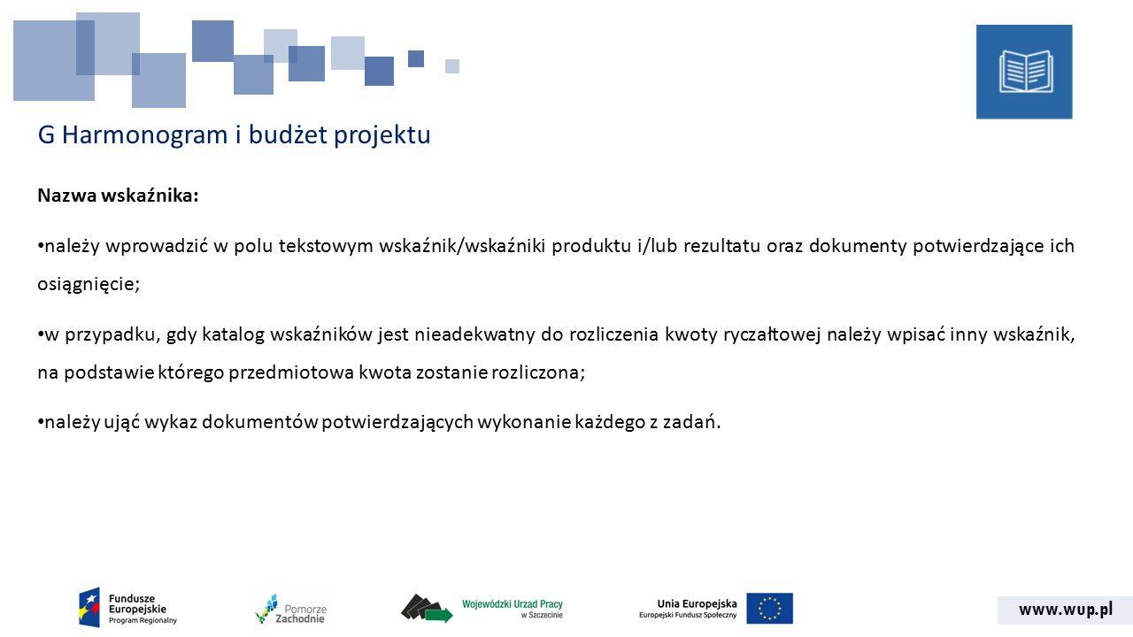 www.wup.pl G Harmonogram i budżet projektu Nazwa wskaźnika: należy wprowadzić w polu tekstowym wskaźnik/wskaźniki produktu i/lub rezultatu oraz dokumenty potwierdzające ich osiągnięcie; w przypadku, gdy katalog wskaźników jest nieadekwatny do rozliczenia kwoty ryczałtowej należy wpisać inny wskaźnik, na podstawie którego przedmiotowa kwota zostanie rozliczona; należy ująć wykaz dokumentów potwierdzających wykonanie każdego z zadań.